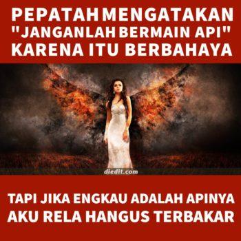"""kata pepatah cinta - Pepatah mengatakan 'janganlah bermain api"""" karena itu berbahaya. Namun, jika engkau adalah apinya, maka aku rela hangus terbakar."""
