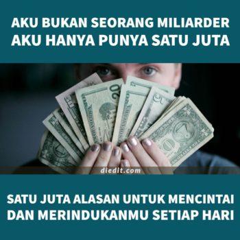 kata kata cinta orang kaya - Aku bukan seorang miliarder, aku hanya punya satu juta. Satu juta alasan untuk mencintai dan merindukanmu setiap hari.