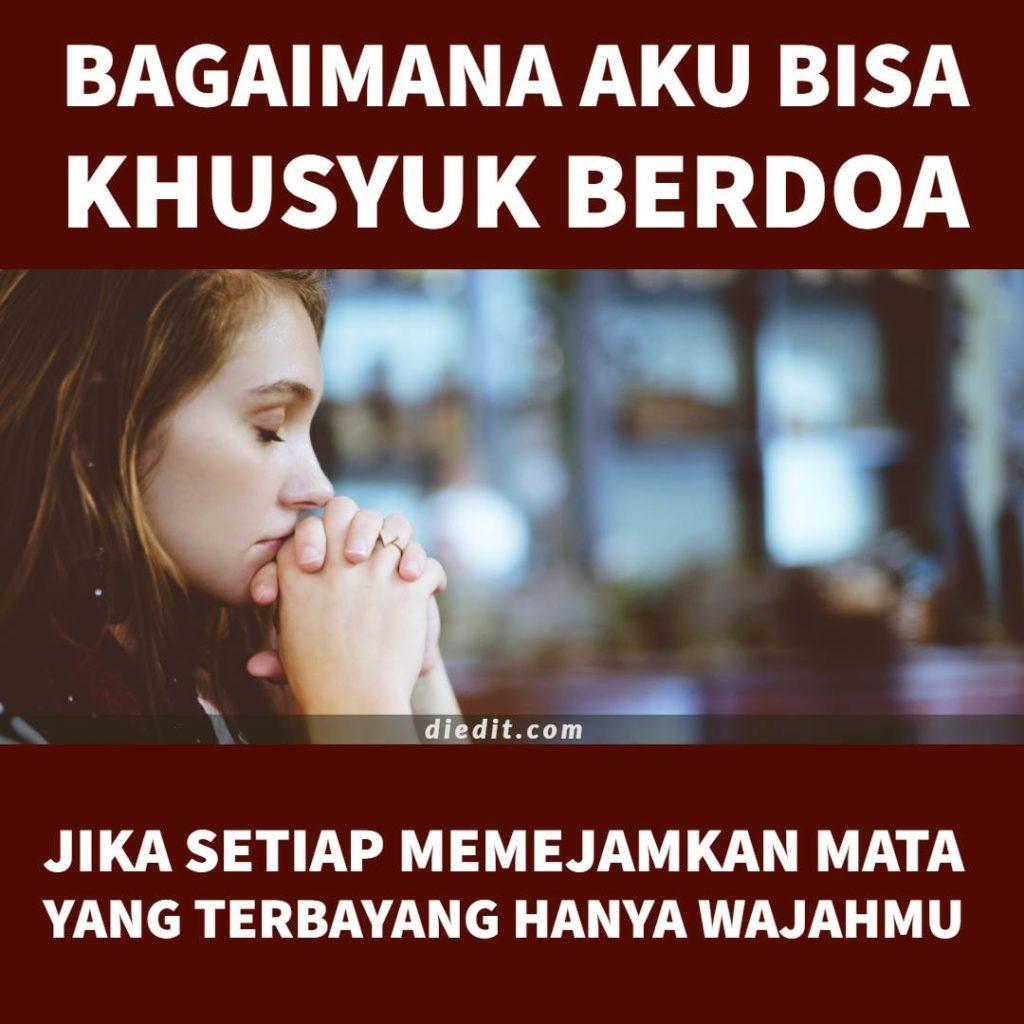 kata kata cinta dan doa - Bagaimana aku bisa khusyuk berdoa, jika setiap memejamkan mata, yang terbayang hanya wajahmu.