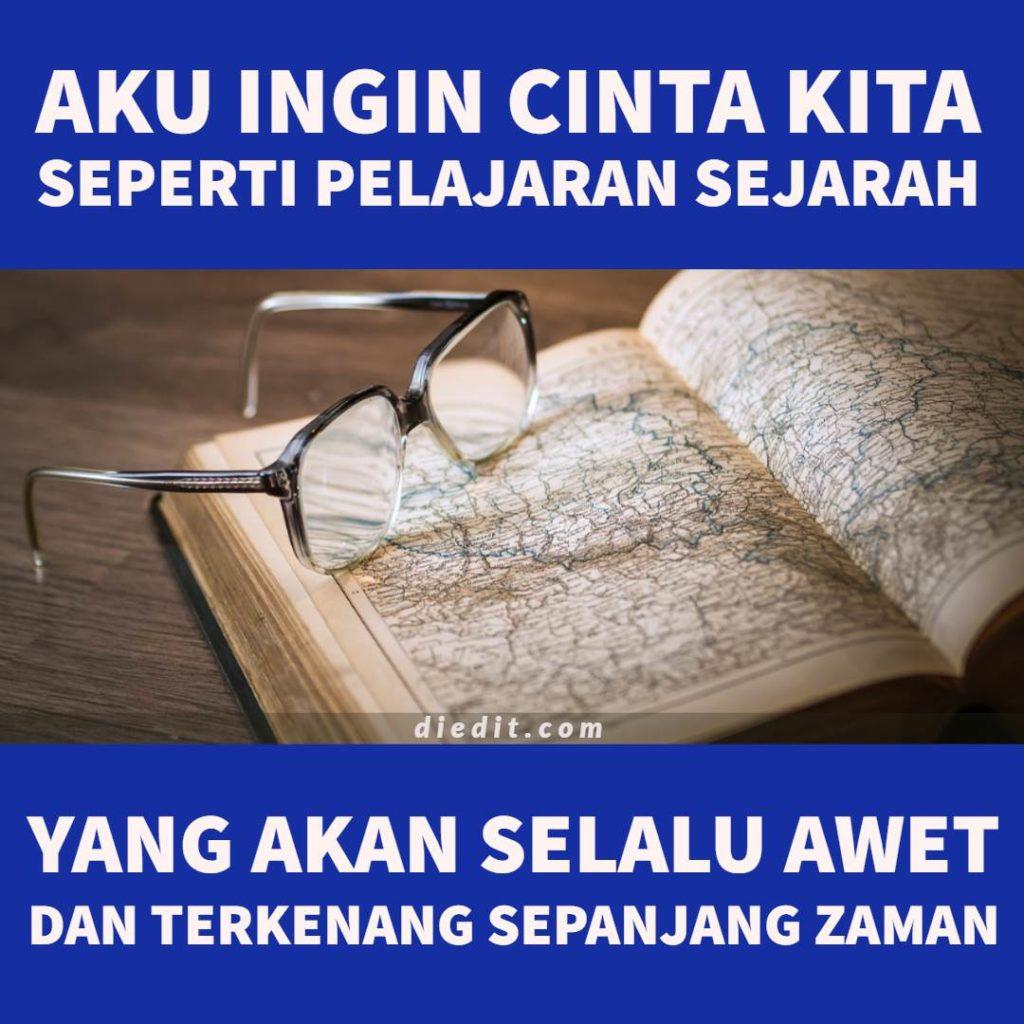 kata kata cinta Aku ingin cinta kita seperti pelajaran sejarah, yang akan selalu awet dan terkenang sepanjang zaman.