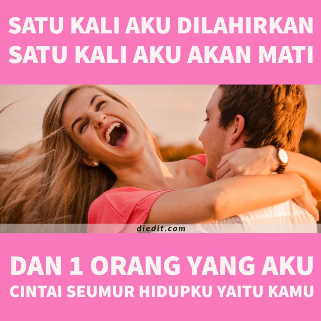 kata romantis mencintai 1 orang Satu kali aku dilahirkan, satu kali aku akan mati, dan satu orang yang aku cintai seumur hidupku, yaitu kamu!