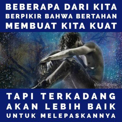 kata sedih - Beberapa dari kita berpikir bahwa bertahan membuat kita kuat. Tapi, terkadang akan lebih baik untuk melepaskannya.