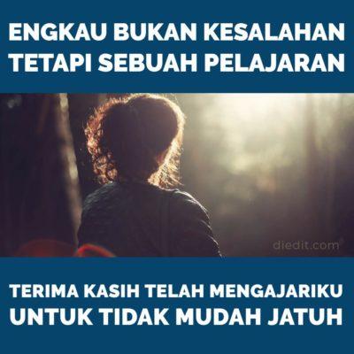 kata sedih - Engkau bukan kesalahan, tetapi pelajaran. Terima kasih telah mengajariku untuk tidak mudah jatuh.