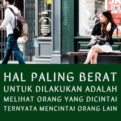 kata sedih cinta - Hal paling berat 'tuk dilakukan adalah melihat orang yang kau cinta, mencintai orang lain.