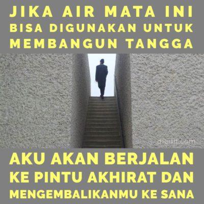 kata sedih - Jika air mata bisa digunakan membangun tangga, aku akan berjalan ke pintu akhirat dan mengembalikanmu ke sana.